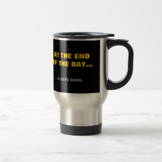 """At the end of the day""... it gets dark! Travel Mug"