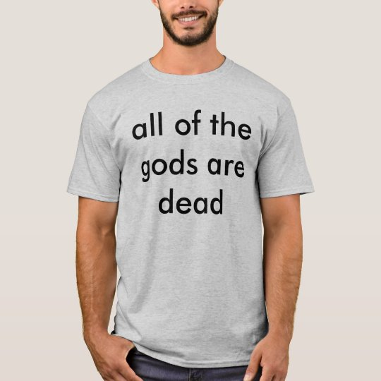 atheist t shirt all of the gods are dead