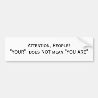 "Attention, People! ""YOUR""  does NOT mean ""YOU ARE"" Bumper Sticker"