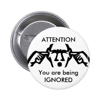 ATTENTION: You are being IGNORED Button