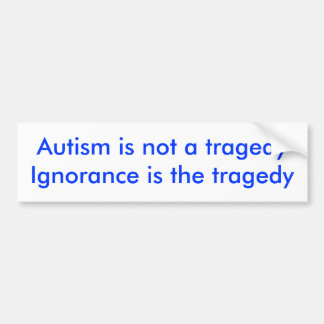 Autism is not a tragedyIgnorance is the tragedy Bumper Sticker