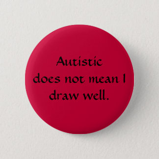 Autistic does not mean I draw well. 2 Inch Round Button