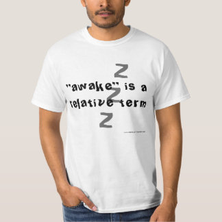 Awake is a relative term T-Shirt
