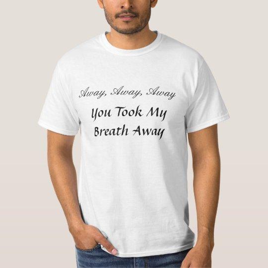 Away, Away, Away, You Took My Brea... - Customized T-Shirt