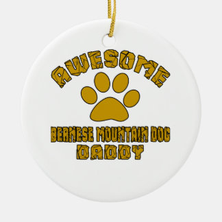 AWESOME BERNESE MOUNTAIN DOG DADDY ROUND CERAMIC ORNAMENT