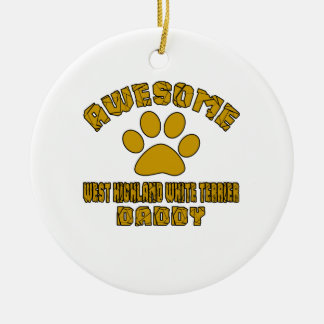 AWESOME WEST HIGHLAND WHITE TERRIER DADDY ROUND CERAMIC ORNAMENT
