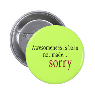 Awesomeness is born not made... sorry 2 inch round button