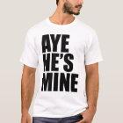 Aye He's Mine funny t shirt
