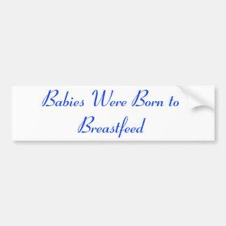 Babies Were Born to Breastfeed Bumper Sticker