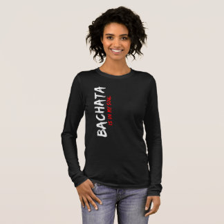 Bachata Is in My Soul Latin Dancer Apparel Long Sleeve T-Shirt
