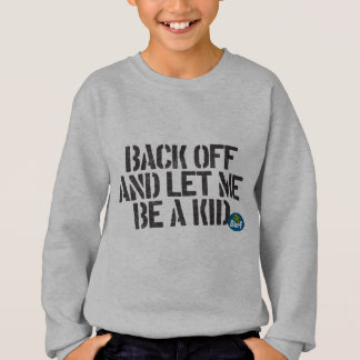Back off and let me be a kid. sweatshirt