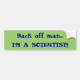 Back off man...I'M A SCIENTIST!! Bumper Sticker