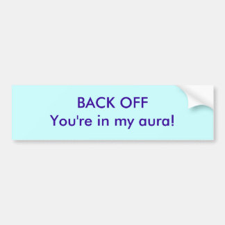 "Back off! YOUR""E IN MY AURA Bumper Sticker"