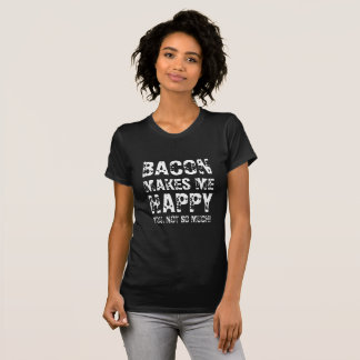 BACON MAKES ME HAPPY. YOU NOT SO MUCH! T-Shirt