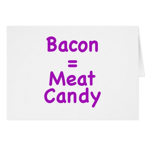 Bacon = Meat Candy Card