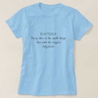BACTERIA:Proof that its the small thingsthat ma... T-Shirt