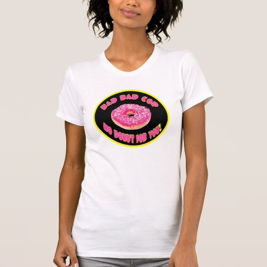 Bad cop no doughnut for you T-Shirt