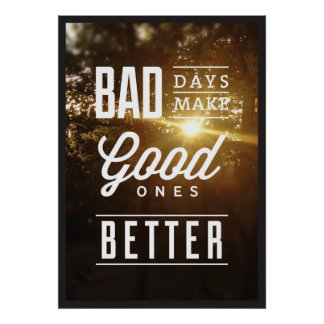 Bad Days Make Good Ones Better. Poster