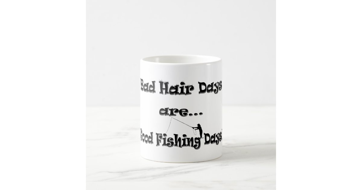 Bad hair days are good fishing days classic white coffee for Good fishing days