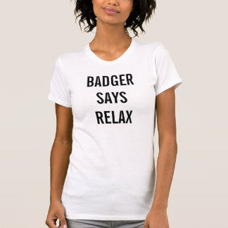 badger says relax T-Shirt
