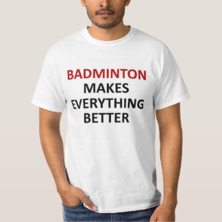Badminton makes everything better T-Shirt