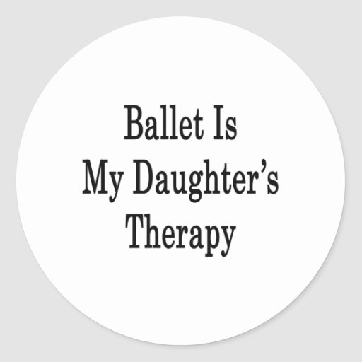 Ballet Is My Daughter's Therapy Round Sticker