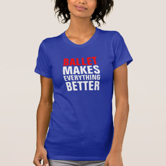 Ballet makes everything better T-Shirt