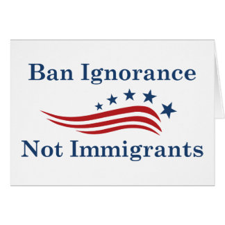 Ban Ignorance Not Immigrants Card