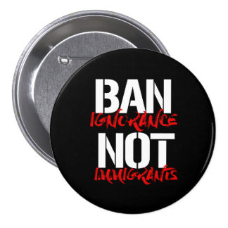 Ban Ignorance Not Immigrants --  white - 3 Inch Round Button