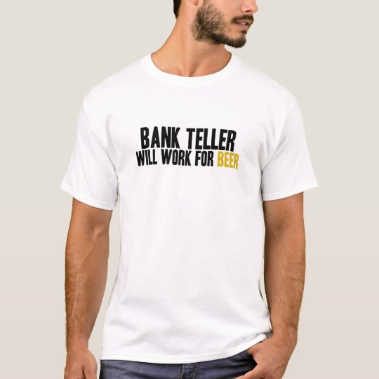 Bank Teller-Will Work for Beer T-Shirt