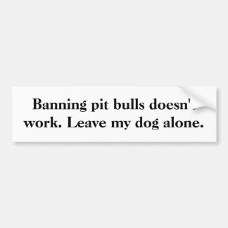 Banning pit bulls doesn't work. Leave my dog alone Bumper Sticker