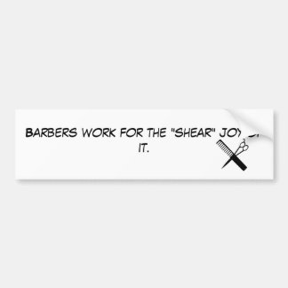"barber, Barbers work for the ""shear"" joy of it. Bumper Sticker"