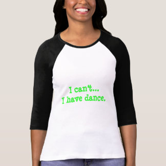 "Baseball Tshirt Style ""I can't...I have dance."""