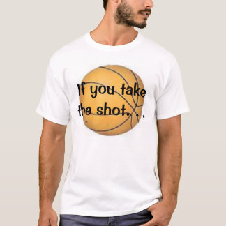bball, If you take the shot. . . T-Shirt