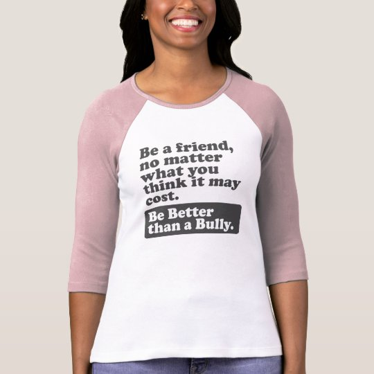 Be a friend: Be Better than a Bully T-Shirt