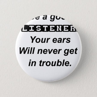 be a good listener.your ears will never get in tro 2 inch round button