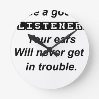 be a good listener.your ears will never get in tro clocks