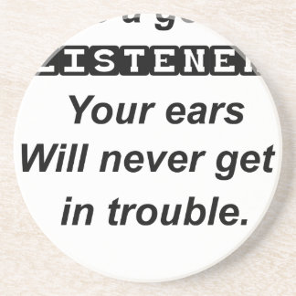 be a good listener.your ears will never get in tro coaster