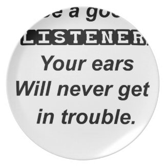 be a good listener.your ears will never get in tro dinner plates