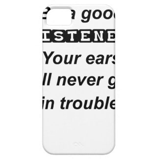 be a good listener.your ears will never get in tro iPhone 5 cases