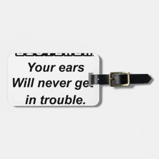 be a good listener.your ears will never get in tro luggage tag
