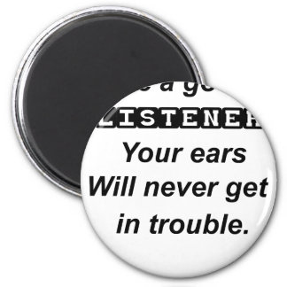 be a good listener.your ears will never get in tro magnet