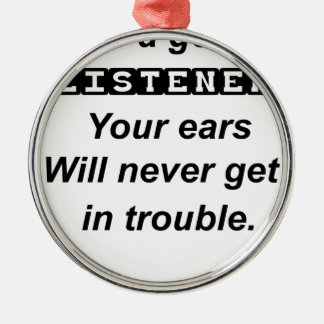 be a good listener.your ears will never get in tro metal ornament