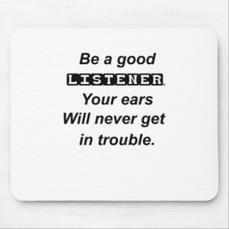 be a good listener.your ears will never get in tro mouse pad