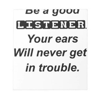 be a good listener.your ears will never get in tro notepad