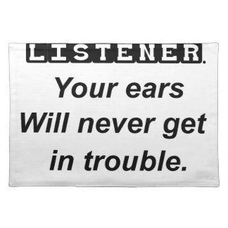 be a good listener.your ears will never get in tro placemat