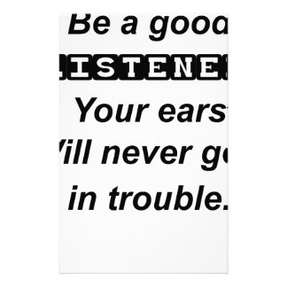 be a good listener.your ears will never get in tro stationery