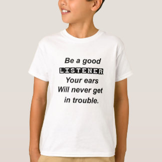 be a good listener.your ears will never get in tro T-Shirt