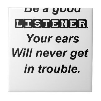 be a good listener.your ears will never get in tro tile