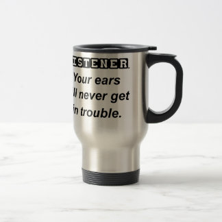 be a good listener.your ears will never get in tro travel mug